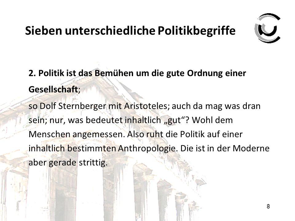 8 Sieben unterschiedliche Politikbegriffe 2. Politik ist das Bemühen um die gute Ordnung einer Gesellschaft; so Dolf Sternberger mit Aristoteles; auch