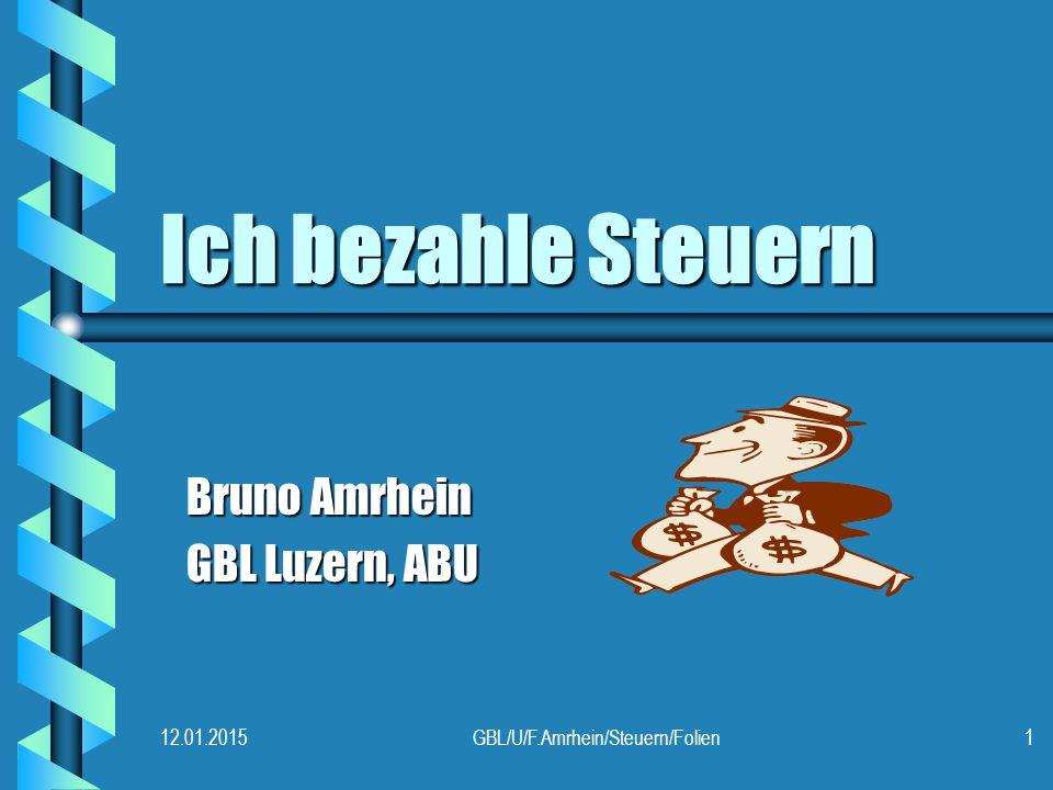 12.01.2015GBL/U/F.Amrhein/Steuern/Folien1 Ich bezahle Steuern Bruno Amrhein GBL Luzern, ABU