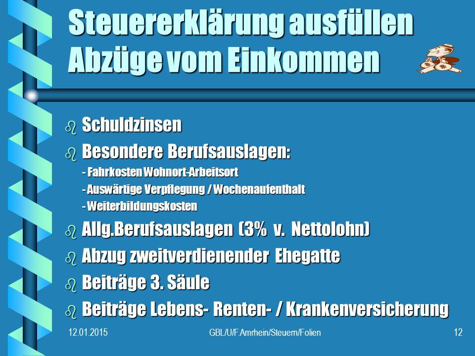 12.01.2015GBL/U/F.Amrhein/Steuern/Folien12 Steuererklärung ausfüllen Abzüge vom Einkommen b Schuldzinsen b Besondere Berufsauslagen: - Fahrkosten Wohnort-Arbeitsort - Auswärtige Verpflegung / Wochenaufenthalt - Weiterbildungskosten b Allg.Berufsauslagen (3% v.