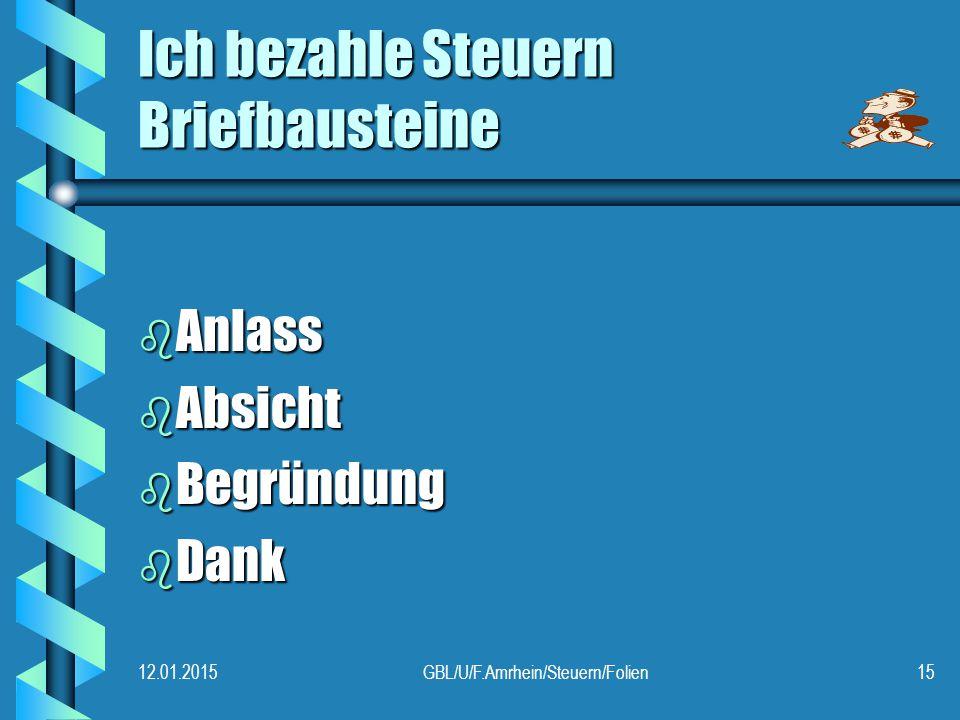 12.01.2015GBL/U/F.Amrhein/Steuern/Folien15 Ich bezahle Steuern Briefbausteine b Anlass b Absicht b Begründung b Dank