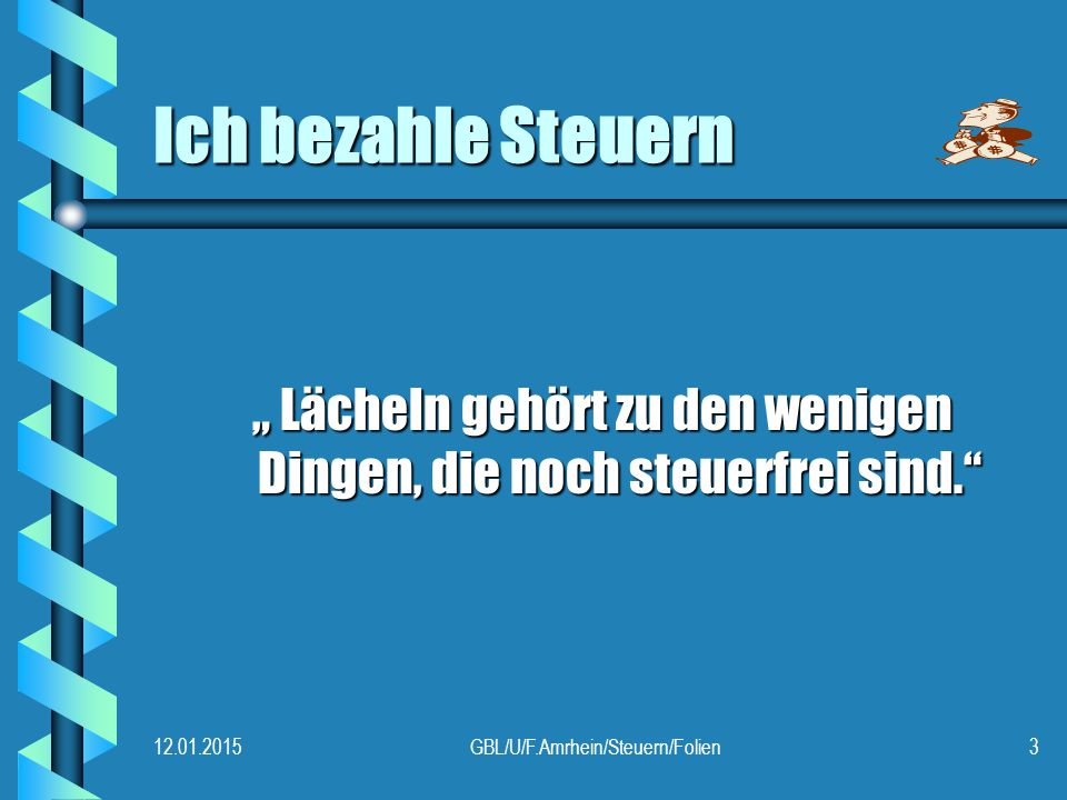 """12.01.2015GBL/U/F.Amrhein/Steuern/Folien3 Ich bezahle Steuern """" Lächeln gehört zu den wenigen Dingen, die noch steuerfrei sind. """" Lächeln gehört zu den wenigen Dingen, die noch steuerfrei sind."""