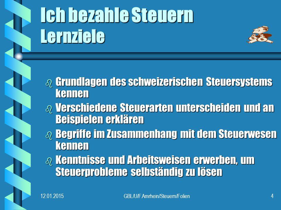 12.01.2015GBL/U/F.Amrhein/Steuern/Folien4 Ich bezahle Steuern Lernziele b Grundlagen des schweizerischen Steuersystems kennen b Verschiedene Steuerarten unterscheiden und an Beispielen erklären b Begriffe im Zusammenhang mit dem Steuerwesen kennen b Kenntnisse und Arbeitsweisen erwerben, um Steuerprobleme selbständig zu lösen