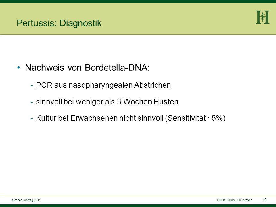 19 Grazer Impftag 2011HELIOS Klinikum Krefeld Pertussis: Diagnostik Nachweis von Bordetella-DNA: -PCR aus nasopharyngealen Abstrichen -sinnvoll bei weniger als 3 Wochen Husten -Kultur bei Erwachsenen nicht sinnvoll (Sensitivität ~5%)