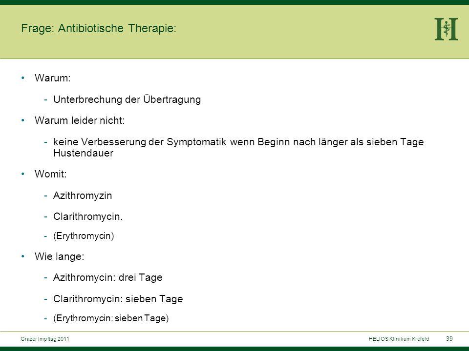 39 Grazer Impftag 2011HELIOS Klinikum Krefeld Frage: Antibiotische Therapie: Warum: -Unterbrechung der Übertragung Warum leider nicht: -keine Verbesserung der Symptomatik wenn Beginn nach länger als sieben Tage Hustendauer Womit: -Azithromyzin -Clarithromycin.