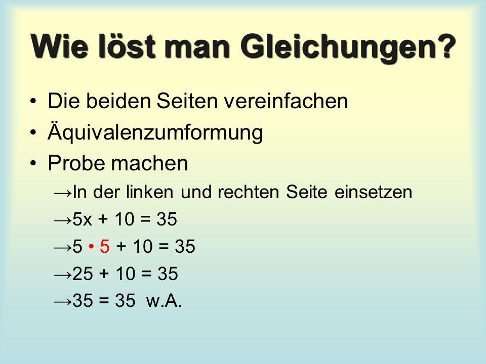 Wie löst man Gleichungen? Die beiden Seiten vereinfachen Äquivalenzumformung Probe machen →In der linken und rechten Seite einsetzen →5x + 10 = 35 →5