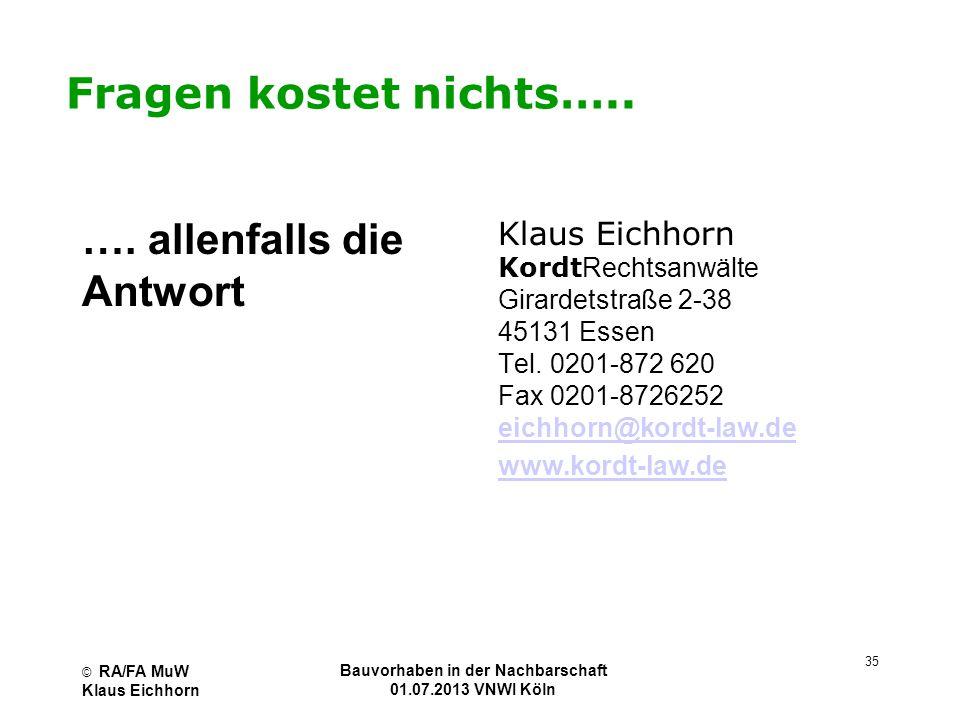 © RA/FA MuW Klaus Eichhorn Bauvorhaben in der Nachbarschaft 01.07.2013 VNWI Köln 35 Fragen kostet nichts….. …. allenfalls die Antwort Klaus Eichhorn K