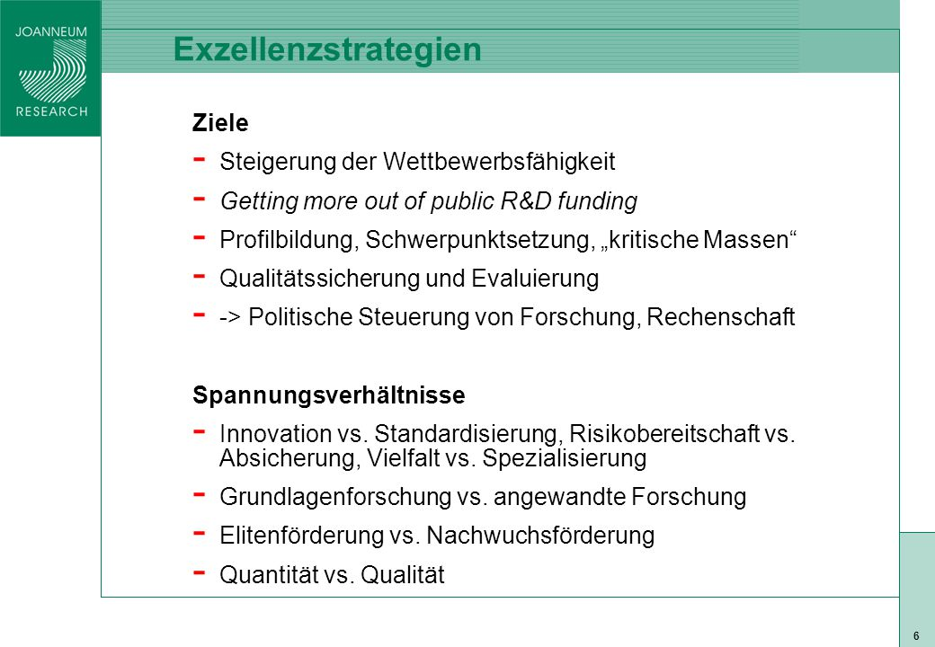 """ISO 9001 zert 6 Exzellenzstrategien Ziele - Steigerung der Wettbewerbsfähigkeit - Getting more out of public R&D funding - Profilbildung, Schwerpunktsetzung, """"kritische Massen - Qualitätssicherung und Evaluierung - -> Politische Steuerung von Forschung, Rechenschaft Spannungsverhältnisse - Innovation vs."""