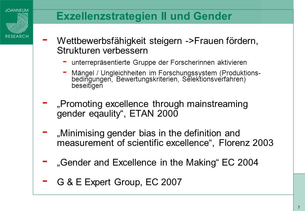 "ISO 9001 zert 7 - Wettbewerbsfähigkeit steigern ->Frauen fördern, Strukturen verbessern - unterrepräsentierte Gruppe der Forscherinnen aktivieren - Mängel / Ungleichheiten im Forschungssystem (Produktions- bedingungen, Bewertungskriterien, Selektionsverfahren) beseitigen - ""Promoting excellence through mainstreaming gender eqaulity , ETAN 2000 - ""Minimising gender bias in the definition and measurement of scientific excellence , Florenz 2003 - ""Gender and Excellence in the Making EC 2004 - G & E Expert Group, EC 2007 Exzellenzstrategien II und Gender"