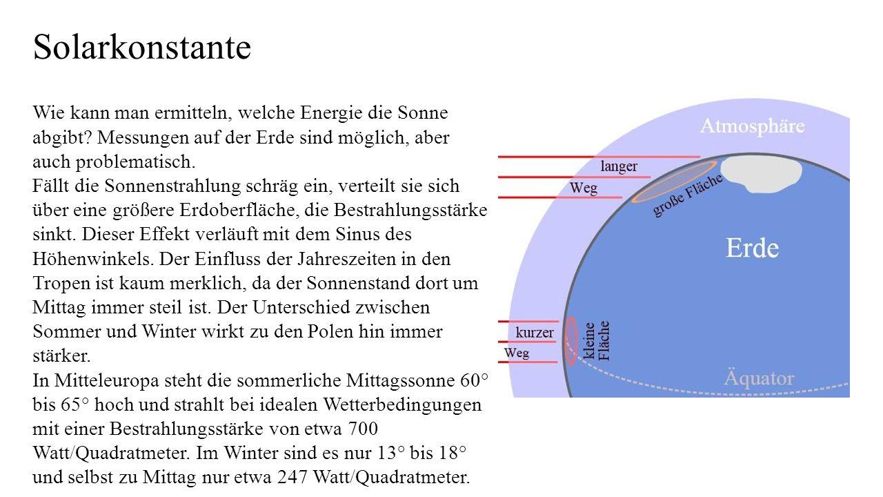 Solarkonstante Wie kann man ermitteln, welche Energie die Sonne abgibt? Messungen auf der Erde sind möglich, aber auch problematisch. Fällt die Sonnen