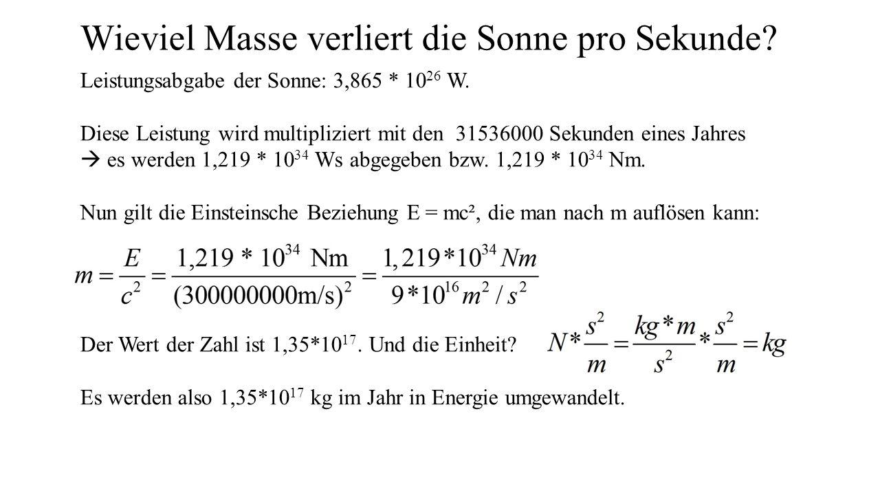 Wieviel Masse verliert die Sonne pro Sekunde? Leistungsabgabe der Sonne: 3,865 * 10 26 W. Diese Leistung wird multipliziert mit den 31536000 Sekunden