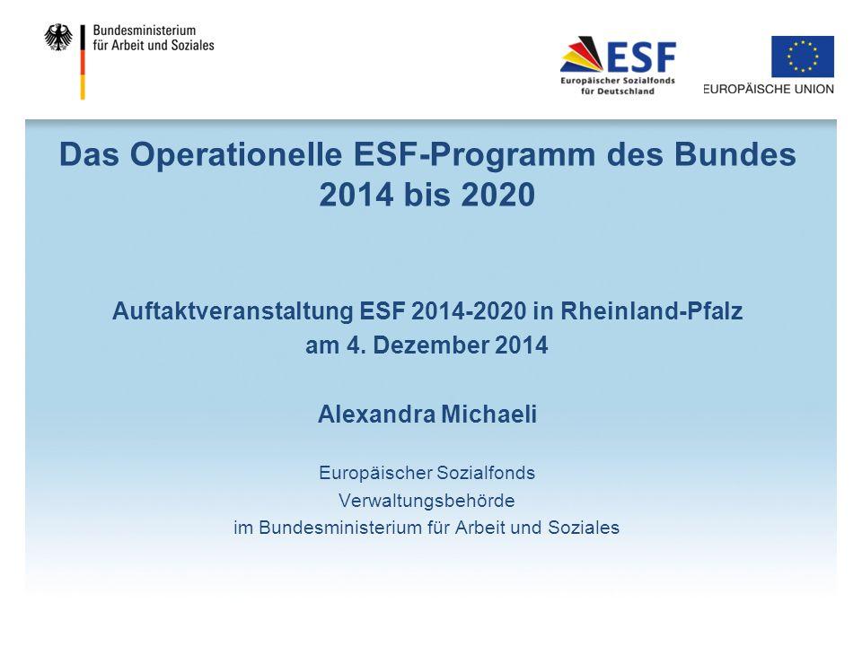 Das Operationelle ESF-Programm des Bundes 2014 bis 2020 Auftaktveranstaltung ESF 2014-2020 in Rheinland-Pfalz am 4. Dezember 2014 Alexandra Michaeli E