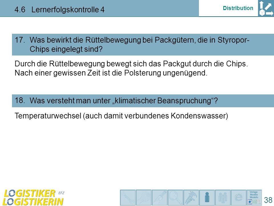 Distribution 4.6 Lernerfolgskontrolle 4 38 Was bewirkt die Rüttelbewegung bei Packgütern, die in Styropor- Chips eingelegt sind? 17. Was versteht man