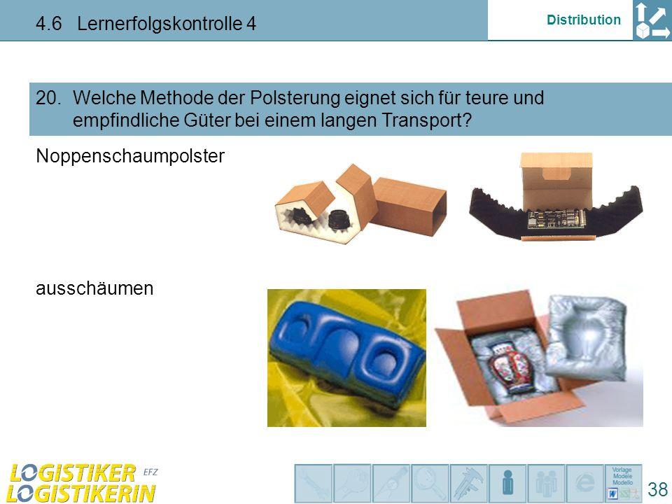 Distribution 4.6 Lernerfolgskontrolle 4 38 Welche Methode der Polsterung eignet sich für teure und empfindliche Güter bei einem langen Transport? 20.