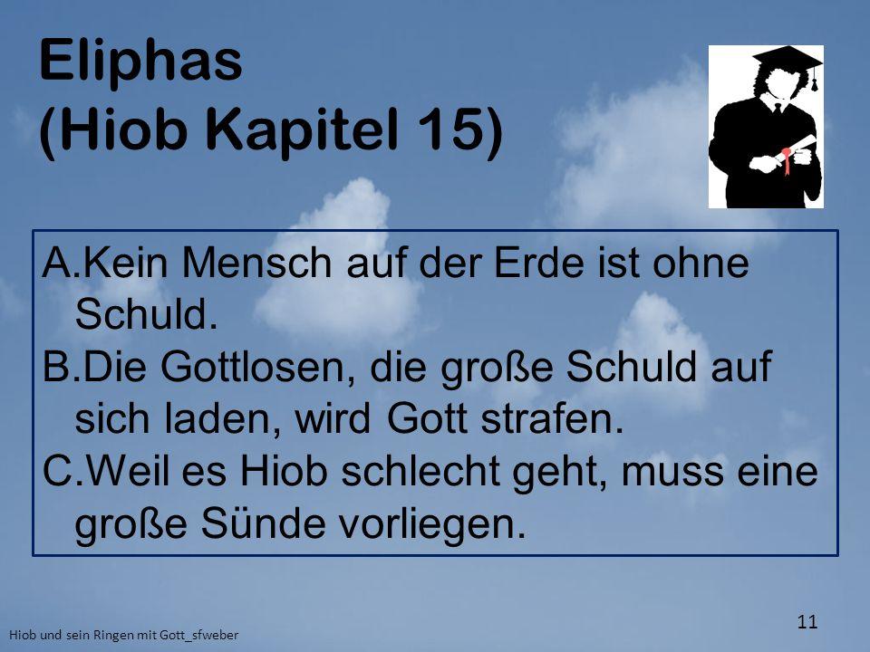 Eliphas (Hiob Kapitel 15) Hiob und sein Ringen mit Gott_sfweber 11 A.Kein Mensch auf der Erde ist ohne Schuld. B.Die Gottlosen, die große Schuld auf s