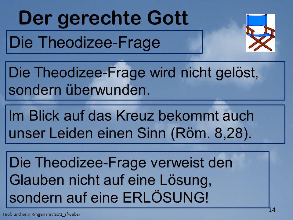 Der gerechte Gott Hiob und sein Ringen mit Gott_sfweber 14 Die Theodizee-Frage Die Theodizee-Frage verweist den Glauben nicht auf eine Lösung, sondern