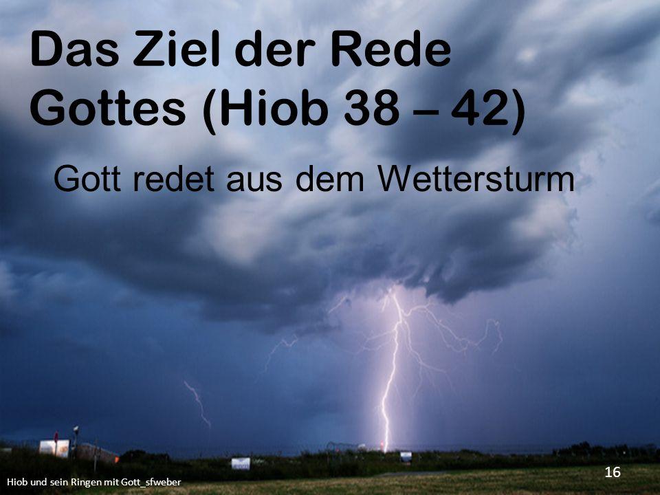 Das Ziel der Rede Gottes (Hiob 38 – 42) Hiob und sein Ringen mit Gott_sfweber 16 Gott redet aus dem Wettersturm