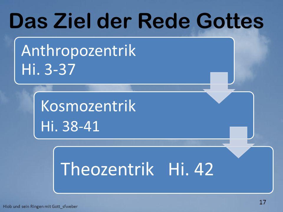 Hiob und sein Ringen mit Gott_sfweber 17 Das Ziel der Rede Gottes Anthropozentrik Hi. 3-37 Kosmozentrik Hi. 38-41 Theozentrik Hi. 42
