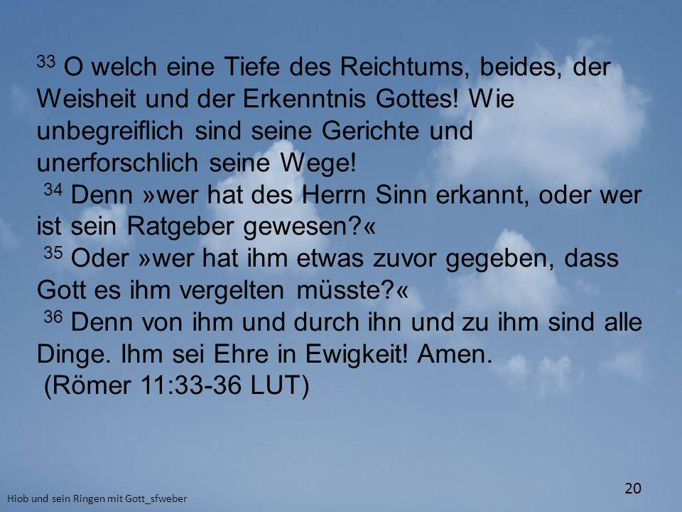 Hiob und sein Ringen mit Gott_sfweber 20 33 O welch eine Tiefe des Reichtums, beides, der Weisheit und der Erkenntnis Gottes! Wie unbegreiflich sind s