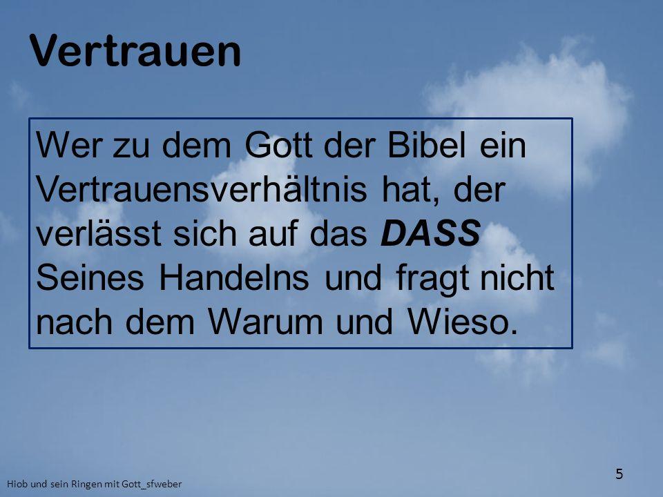 Vertrauen Hiob und sein Ringen mit Gott_sfweber 5 Wer zu dem Gott der Bibel ein Vertrauensverhältnis hat, der verlässt sich auf das DASS Seines Handel