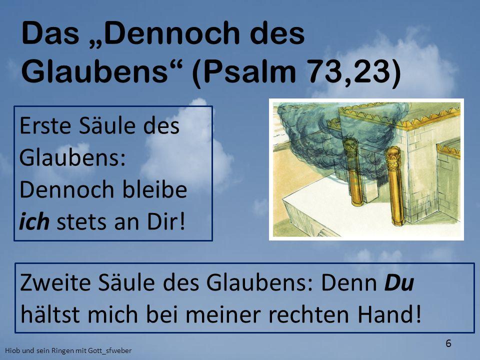 """Das """"Dennoch des Glaubens"""" (Psalm 73,23) Hiob und sein Ringen mit Gott_sfweber 6 Erste Säule des Glaubens: Dennoch bleibe ich stets an Dir! Zweite Säu"""