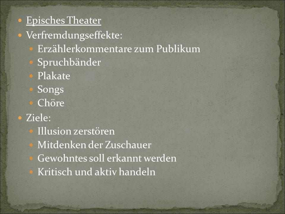Episches Theater Verfremdungseffekte: Erzählerkommentare zum Publikum Spruchbänder Plakate Songs Chöre Ziele: Illusion zerstören Mitdenken der Zuschau