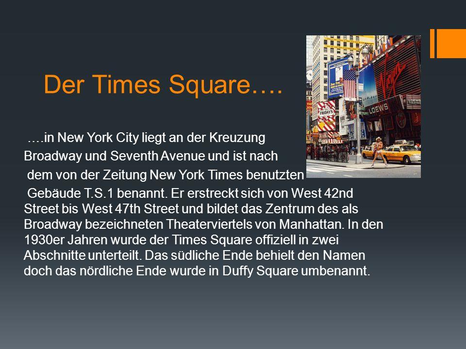 Der Times Square…. ….in New York City liegt an der Kreuzung Broadway und Seventh Avenue und ist nach dem von der Zeitung New York Times benutzten Gebä