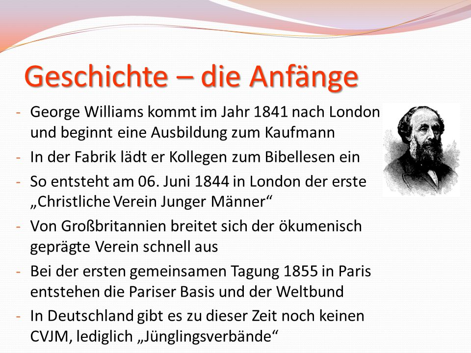 Geschichte – die Anfänge - George Williams kommt im Jahr 1841 nach London und beginnt eine Ausbildung zum Kaufmann - In der Fabrik lädt er Kollegen zu