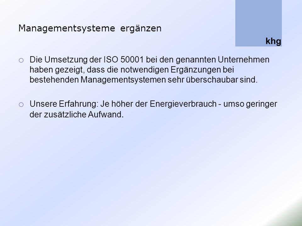 Managementsysteme ergänzen o Die Umsetzung der ISO 50001 bei den genannten Unternehmen haben gezeigt, dass die notwendigen Ergänzungen bei bestehenden