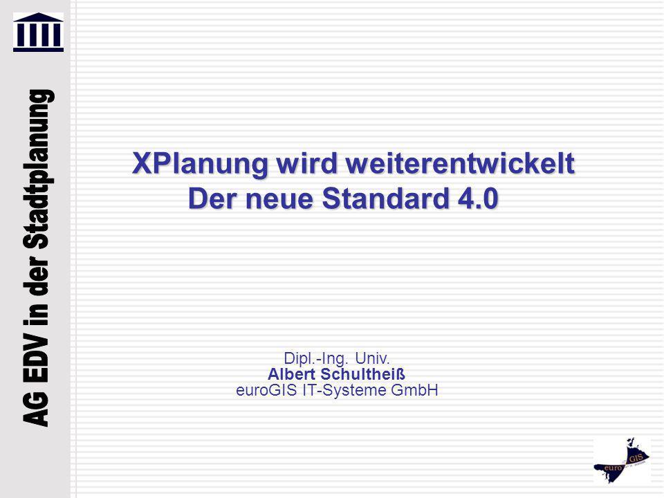 XPlanung wird weiterentwickelt Der neue Standard 4.0 Dipl.-Ing. Univ. Albert Schultheiß euroGIS IT-Systeme GmbH