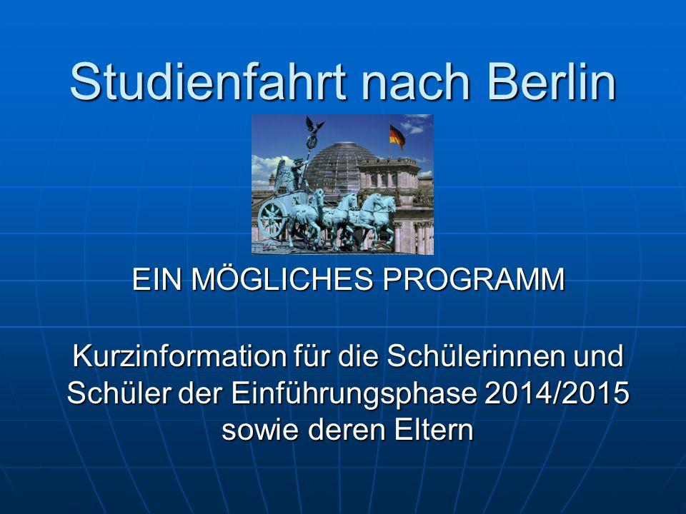 Studienfahrt nach Berlin EIN MÖGLICHES PROGRAMM Kurzinformation für die Schülerinnen und Schüler der Einführungsphase 2014/2015 sowie deren Eltern