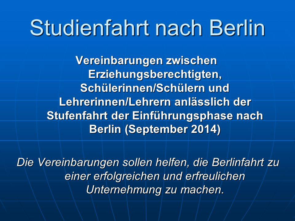 Studienfahrt nach Berlin Vereinbarungen zwischen Erziehungsberechtigten, Schülerinnen/Schülern und Lehrerinnen/Lehrern anlässlich der Stufenfahrt der Einführungsphase nach Berlin (September 2014) Die Vereinbarungen sollen helfen, die Berlinfahrt zu einer erfolgreichen und erfreulichen Unternehmung zu machen.