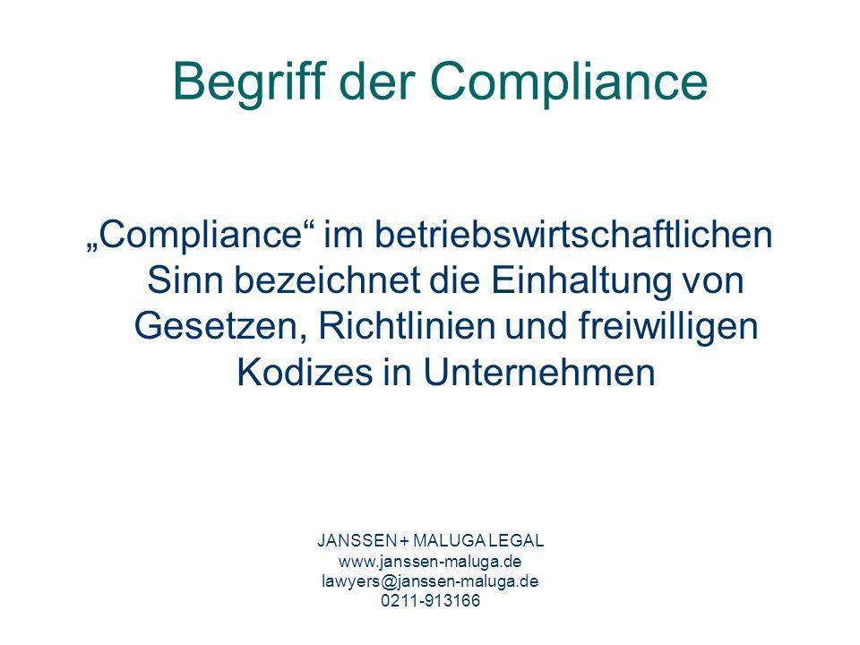 Compliance Organisation Der Compliance Beauftragte –Entscheidendes Element im Compliance-System –Hat die Durchführung der Compliance-Maßnahmen sicherzustellen –Aufgaben: Prävention sowie Aufdeckung von Verstößen –Wichtig: Genaue Kompetenz-/Aufgabenzuweisung Haftungsrisiken für den Compliance-Beauftragten und die Unternehmensleitung –Grundsätzlich: Gesamtverantwortung und Allzuständigkeit der Unternehmensleitung –Neue Rechtsprechung des BGH: Unter Umständen strafrechtliche Garantenpflicht des Compliance-Officers zur Verhinderung von Straftaten aus dem Unternehmen JANSSEN + MALUGA LEGAL www.janssen-maluga.de lawyers@janssen-maluga.de 0211-913166