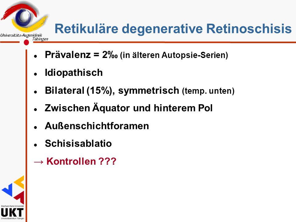 Retikuläre degenerative Retinoschisis l Prävalenz = 2‰ (in älteren Autopsie-Serien) l Idiopathisch l Bilateral (15%), symmetrisch (temp. unten) l Zwis