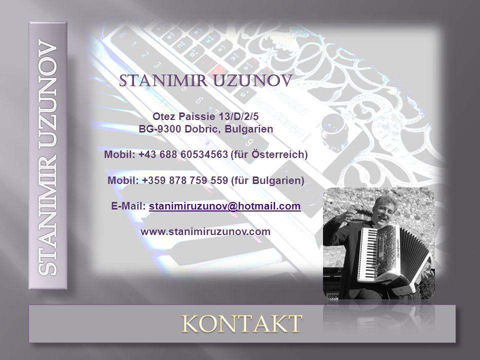 Stanimir Uzunov Otez Paissie 13/D/2/5 BG-9300 Dobric, Bulgarien Mobil: +43 688 60534563 (für Österreich) Mobil: +359 878 759 559 (für Bulgarien) E-Mail: stanimiruzunov@hotmail.comstanimiruzunov@hotmail.com www.stanimiruzunov.com