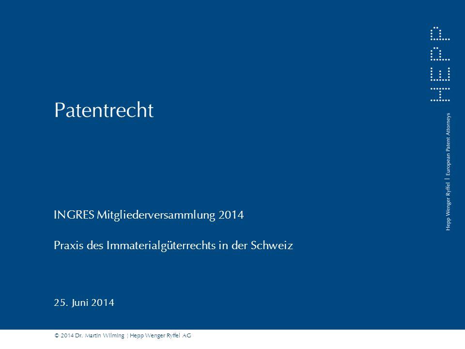 © 2014 Dr. Martin Wilming ¦ Hepp Wenger Ryffel AG Patentrecht INGRES Mitgliederversammlung 2014 Praxis des Immaterialgüterrechts in der Schweiz 25. Ju