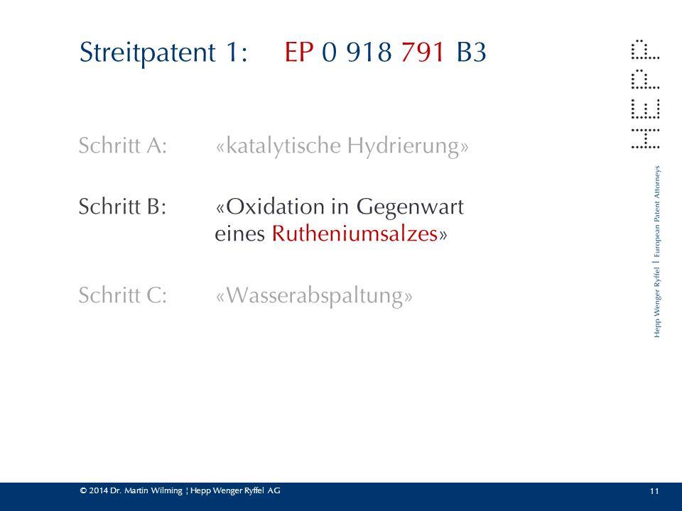 © 2014 Dr. Martin Wilming ¦ Hepp Wenger Ryffel AG 11 Streitpatent 1:EP 0 918 791 B3 Schritt A:«katalytische Hydrierung» Schritt B: «Oxidation in Gegen