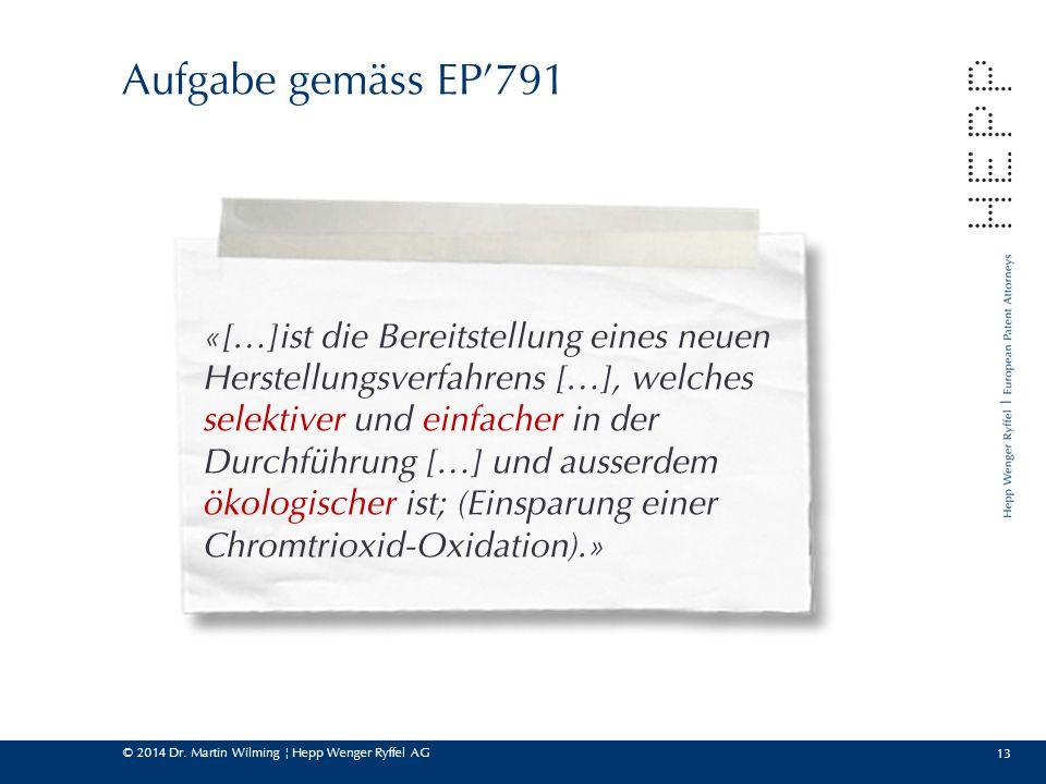 © 2014 Dr. Martin Wilming ¦ Hepp Wenger Ryffel AG 13 Aufgabe gemäss EP'791 «[…]ist die Bereitstellung eines neuen Herstellungsverfahrens […], welches