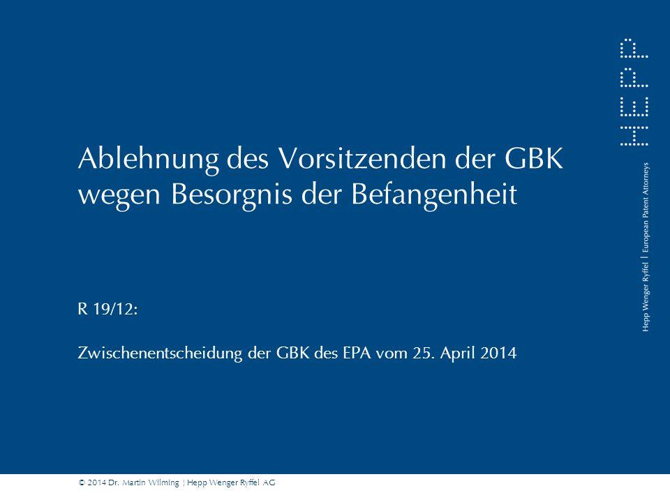 © 2014 Dr. Martin Wilming ¦ Hepp Wenger Ryffel AG Ablehnung des Vorsitzenden der GBK wegen Besorgnis der Befangenheit R 19/12: Zwischenentscheidung de