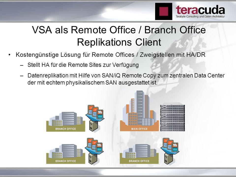 VSA als Remote Office / Branch Office Replikations Client Kostengünstige Lösung für Remote Offices / Zweigstellen mit HA/DR –Stellt HA für die Remote Sites zur Verfügung –Datenreplikation mit Hilfe von SAN/iQ Remote Copy zum zentralen Data Center der mit echtem physikalischem SAN ausgestattet ist.