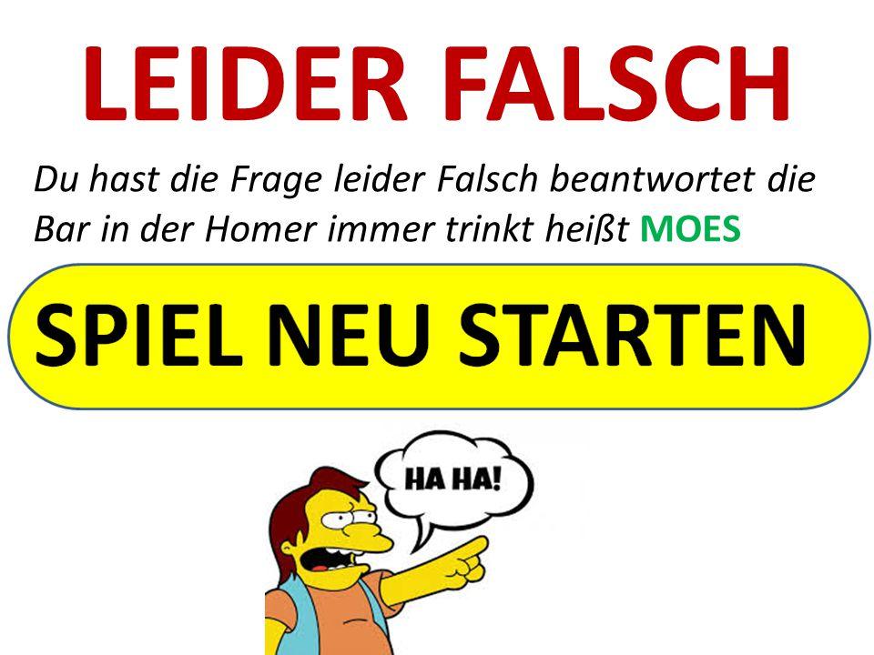 LEIDER FALSCH Du hast die Frage leider Falsch beantwortet die Bar in der Homer immer trinkt heißt MOES
