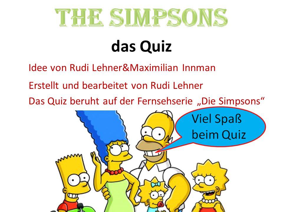 """Idee von Rudi Lehner&Maximilian Innman Erstellt und bearbeitet von Rudi Lehner Das Quiz beruht auf der Fernsehserie """"Die Simpsons"""""""