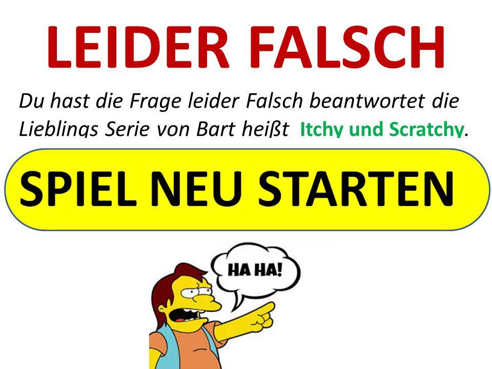 LEIDER FALSCH Du hast die Frage leider Falsch beantwortet die Lieblings Serie von Bart heißt Itchy und Scratchy.