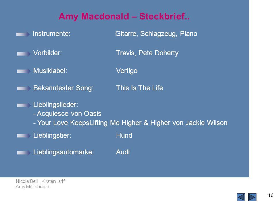 Nicola Bell - Kirsten Isrif Amy Macdonald 16 Instrumente: Gitarre, Schlagzeug, Piano Vorbilder: Travis, Pete Doherty Bekanntester Song: This Is The Life Amy Macdonald – Steckbrief..