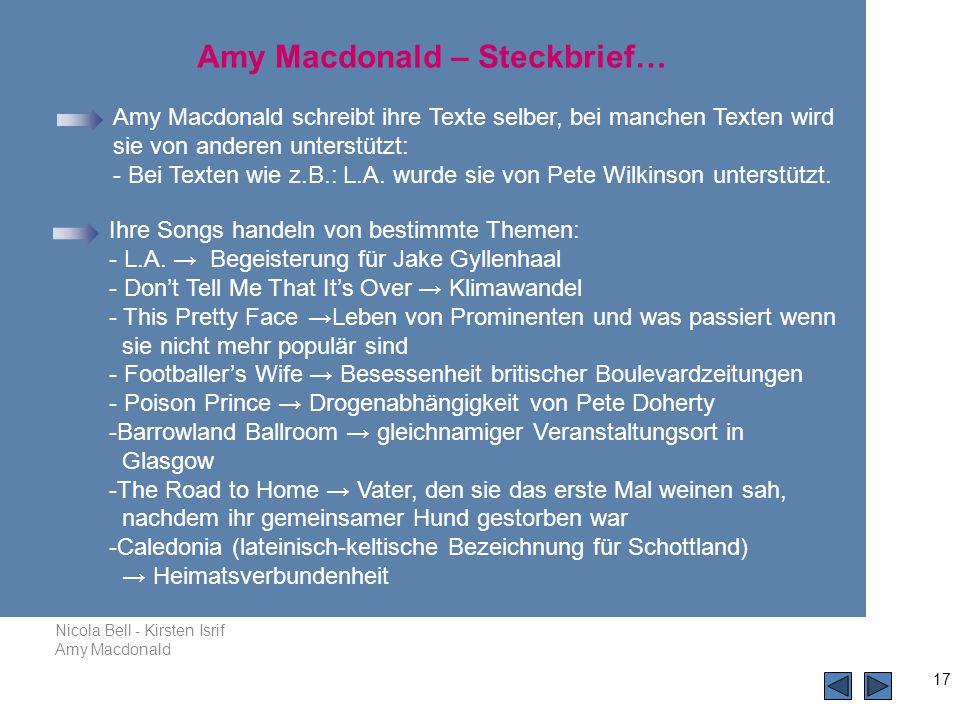 Nicola Bell - Kirsten Isrif Amy Macdonald 17 Amy Macdonald schreibt ihre Texte selber, bei manchen Texten wird sie von anderen unterstützt: - Bei Texten wie z.B.: L.A.