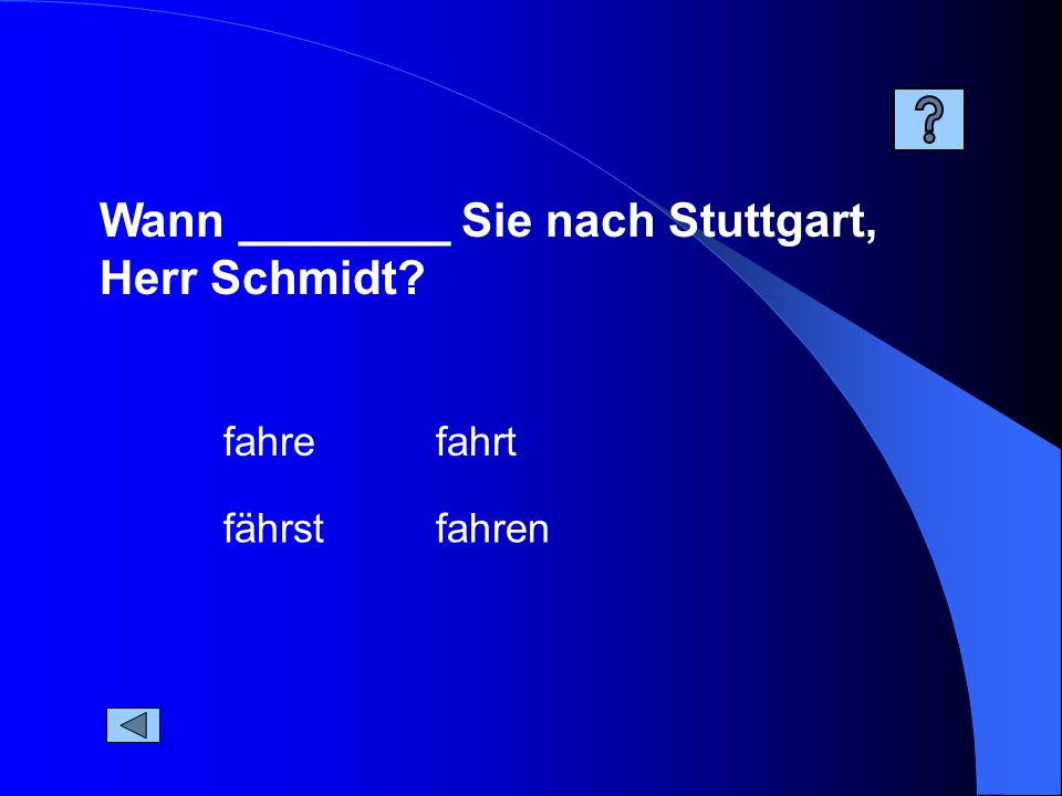 Wann ________ Sie nach Stuttgart, Herr Schmidt fahren fahrt fährst fahre