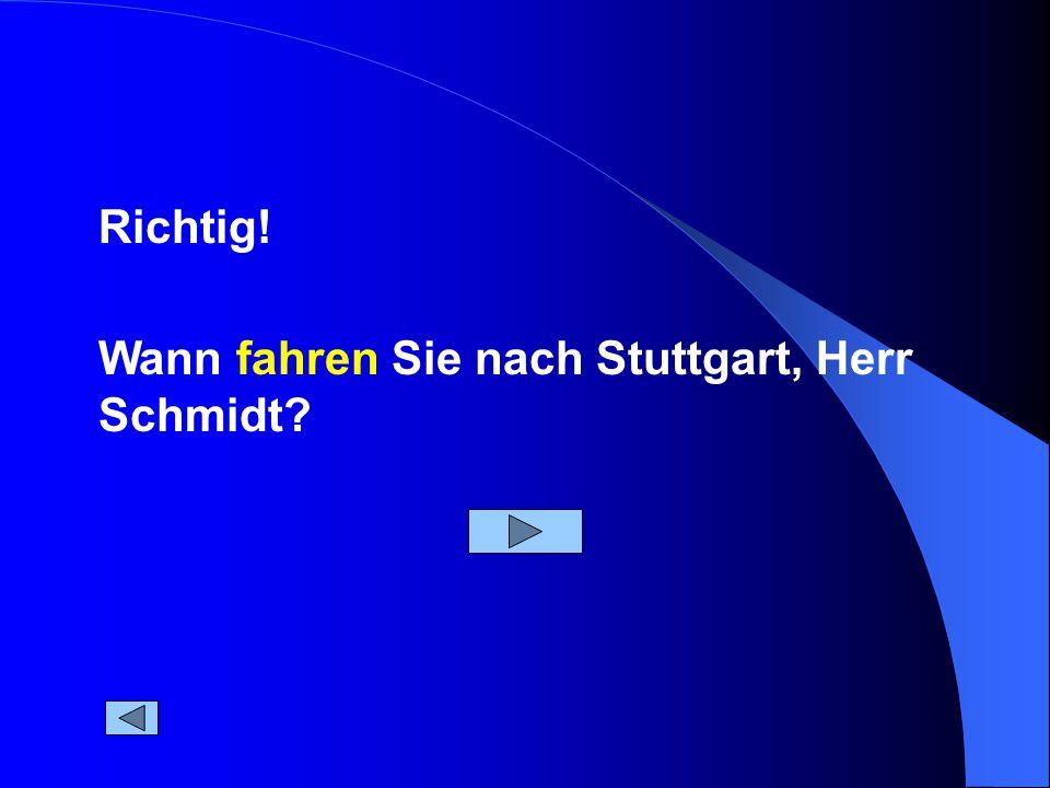 Wann fahren Sie nach Stuttgart, Herr Schmidt Richtig!