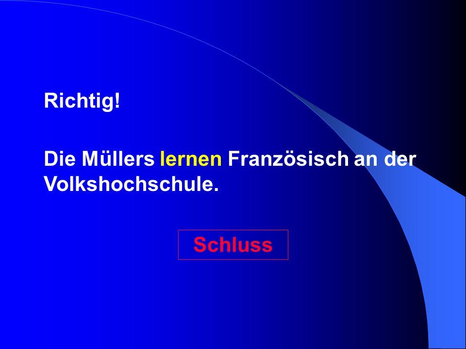 Die Müllers lernen Französisch an der Volkshochschule. Richtig! Schluss