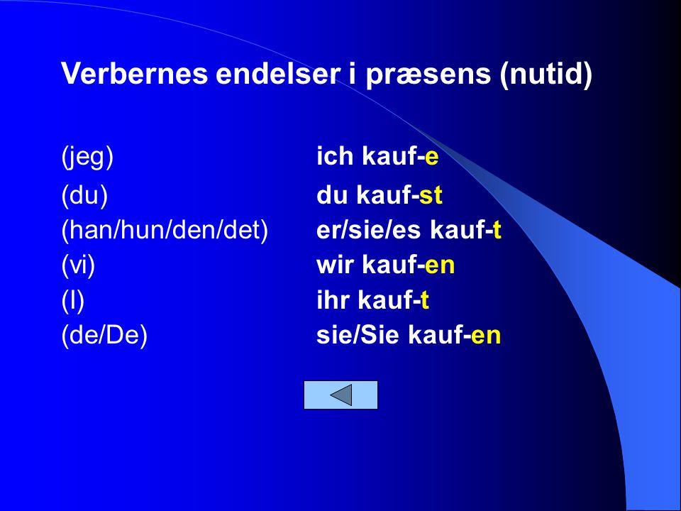 Verbernes endelser i præsens (nutid) (jeg)ich kauf-e (du)du kauf-st (han/hun/den/det)er/sie/es kauf-t (vi)wir kauf-en (I)ihr kauf-t (de/De)sie/Sie kauf-en