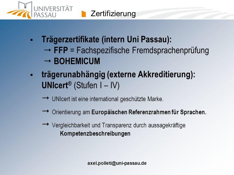 axel.polleti@uni-passau.de UNIcert ®  UNIcert ® : Deutschlands führende Akkreditierungsagentur für die Fremdsprachenausbildung an Hochschulen  ein anerkanntes, hochschulspezifisches System zur Zertifizierung von Fremdsprachenkompetenz  garantierte Anerkennung an allen akkreditierten Institutionen (derzeit ca.