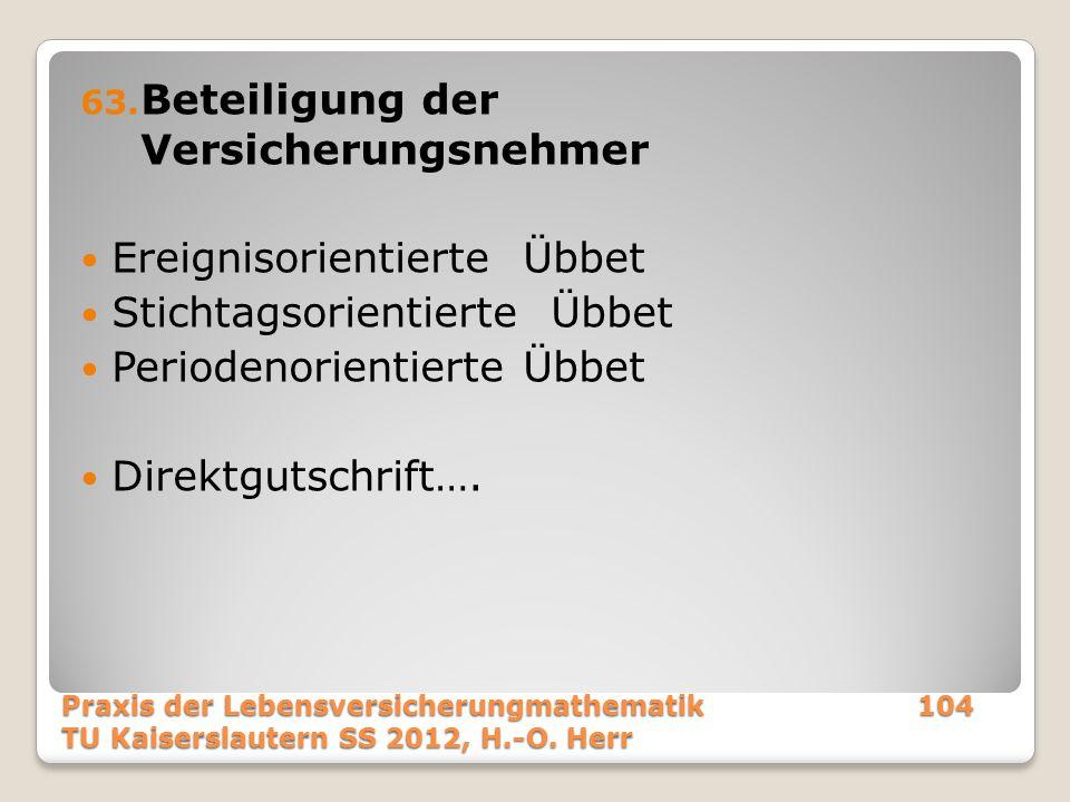 Praxis der Lebensversicherungmathematik104 TU Kaiserslautern SS 2012, H.-O. Herr 63. Beteiligung der Versicherungsnehmer Ereignisorientierte Übbet Sti